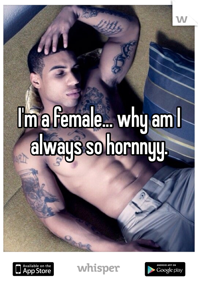 I'm a female... why am I always so hornnyy.