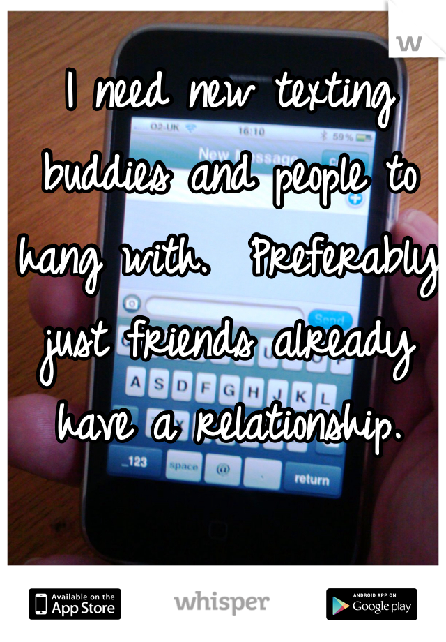 I need new texting buddies and people to hang with.  Preferably just friends already have a relationship.