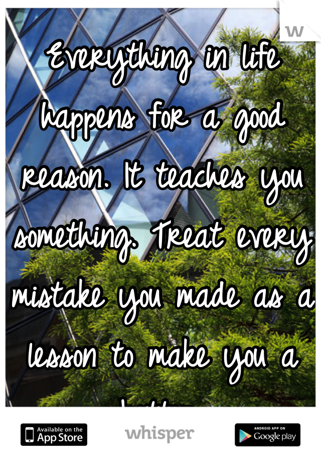 Everything in life happens for a good reason. It teaches you something. Treat every mistake you made as a lesson to make you a better.