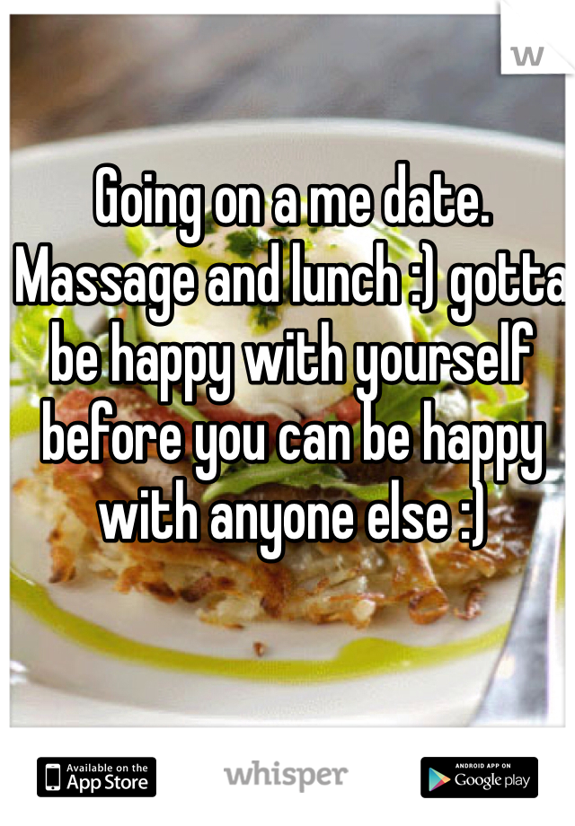 Going on a me date. Massage and lunch :) gotta be happy with yourself before you can be happy with anyone else :)