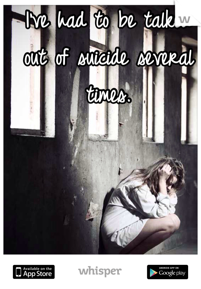I've had to be talked out of suicide several times.
