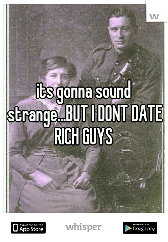 its gonna sound strange...BUT I DONT DATE RICH GUYS