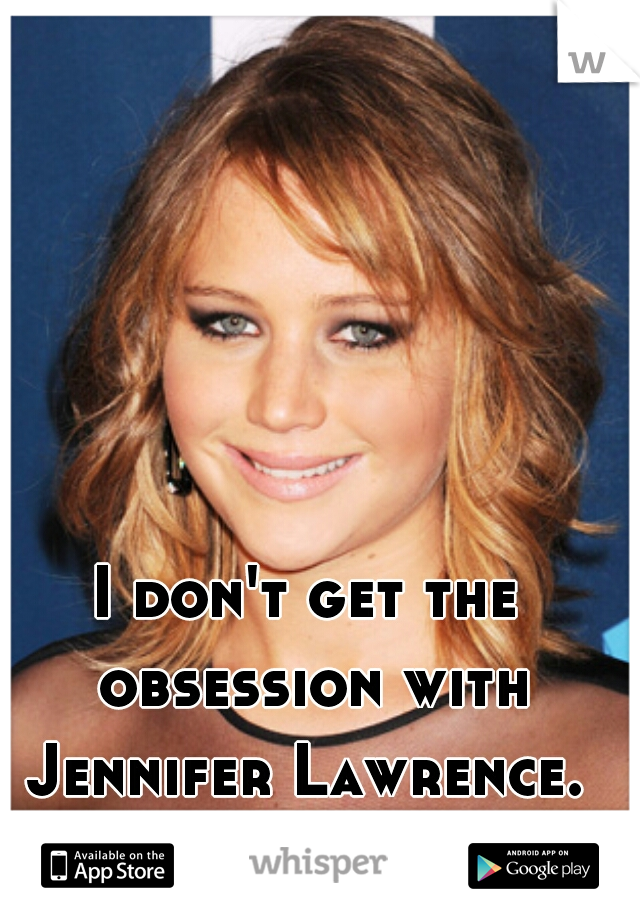 I don't get the obsession with Jennifer Lawrence.