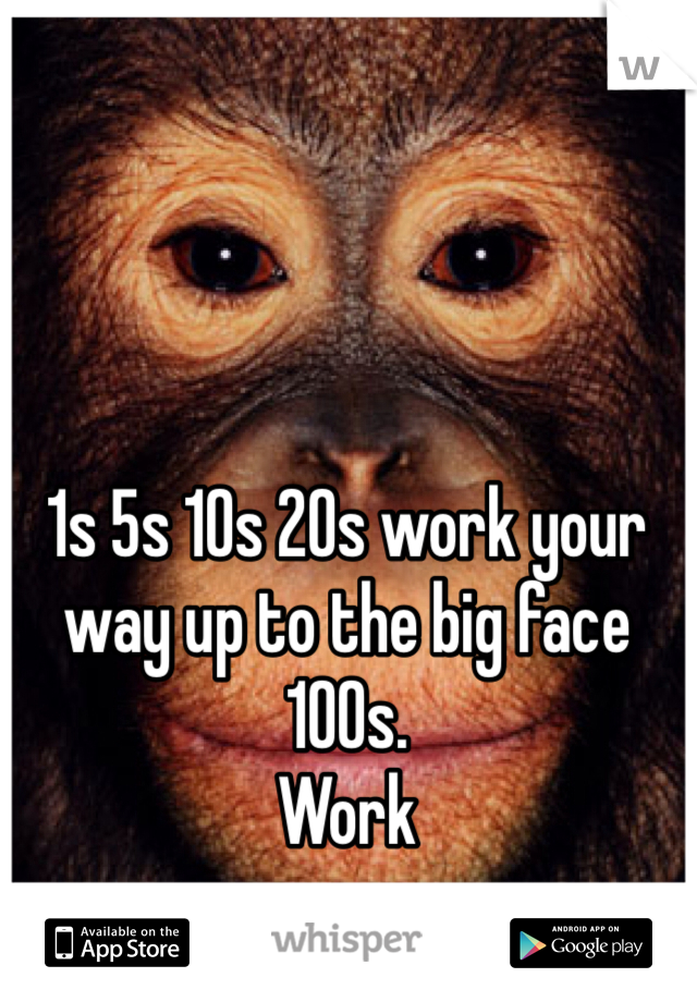 1s 5s 10s 20s work your way up to the big face 100s.  Work