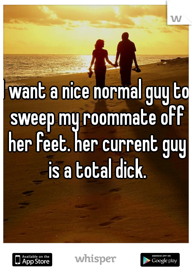 I want a nice normal guy to sweep my roommate off her feet. her current guy is a total dick.