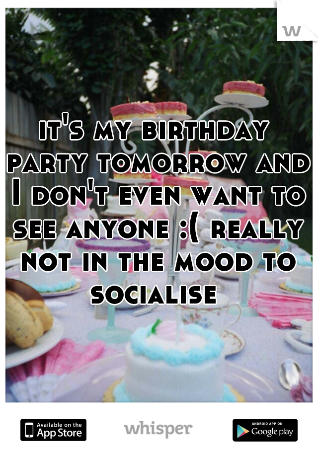 it's my birthday party tomorrow and I don't even want to see anyone :( really not in the mood to socialise