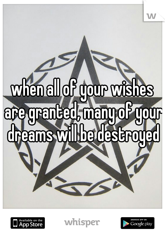 when all of your wishes are granted, many of your dreams will be destroyed
