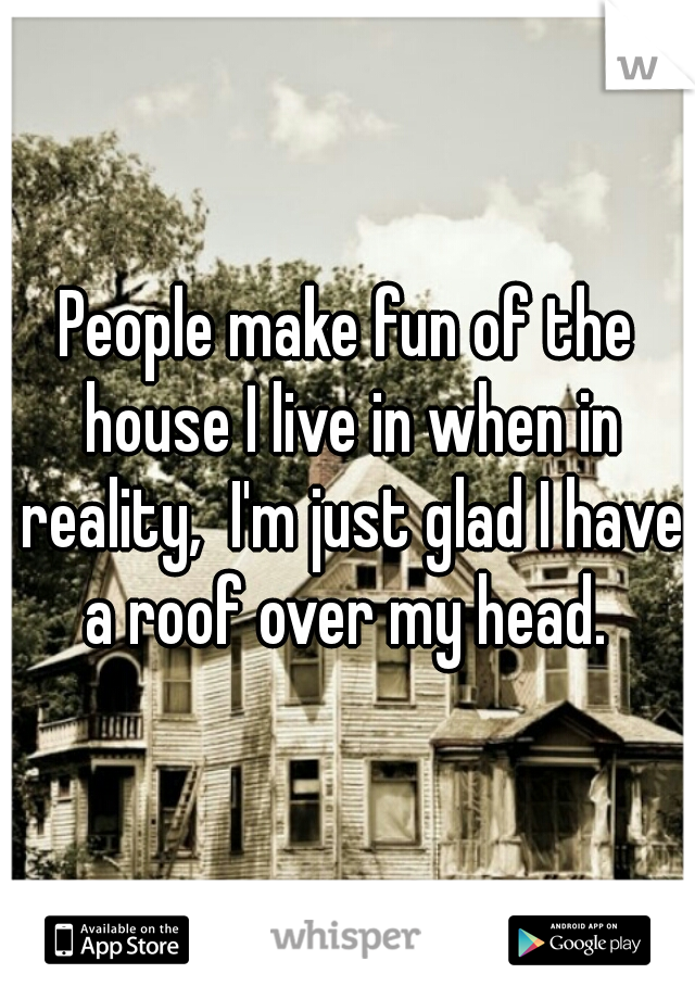 People make fun of the house I live in when in reality,  I'm just glad I have a roof over my head.