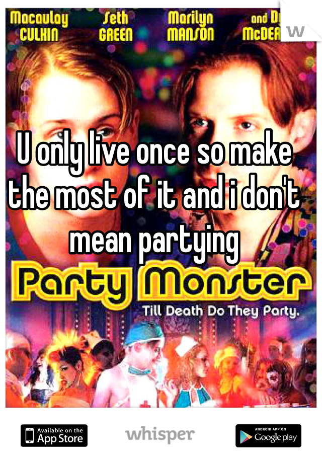 U only live once so make the most of it and i don't mean partying