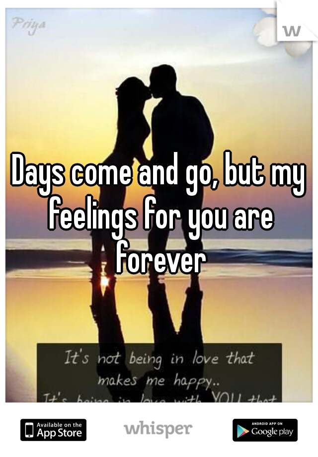 Days come and go, but my feelings for you are forever