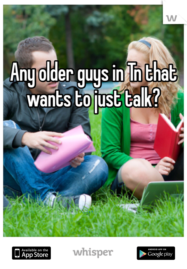 Any older guys in Tn that wants to just talk?