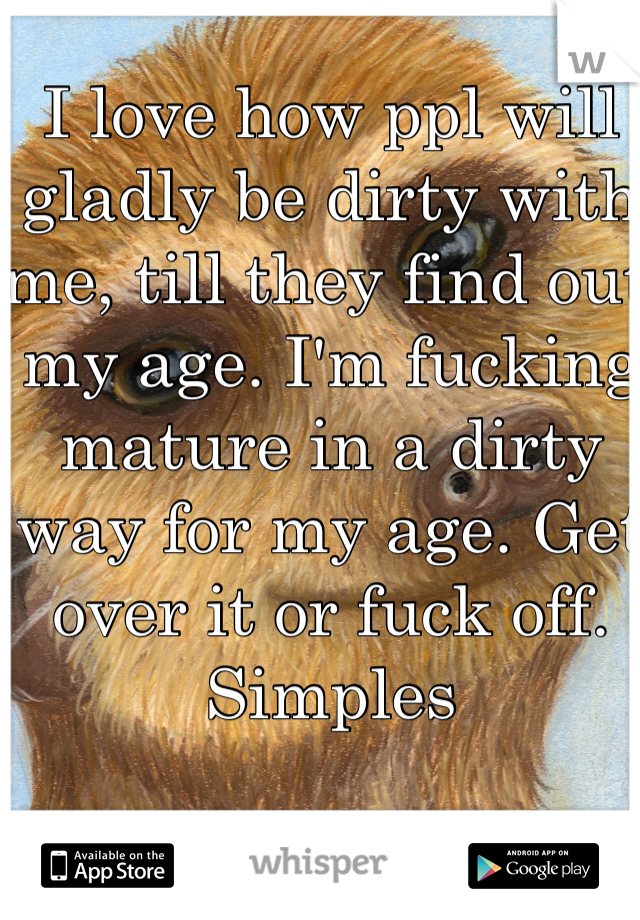 I love how ppl will gladly be dirty with me, till they find out my age. I'm fucking mature in a dirty way for my age. Get over it or fuck off. Simples