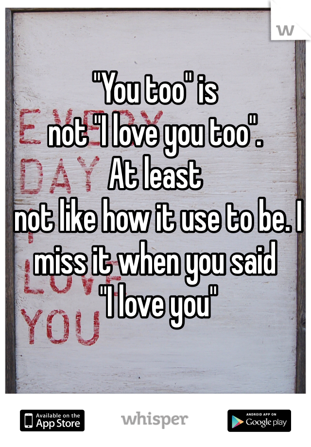 """""""You too"""" is  not """"I love you too"""".  At least  not like how it use to be. I miss it when you said   """"I love you"""""""