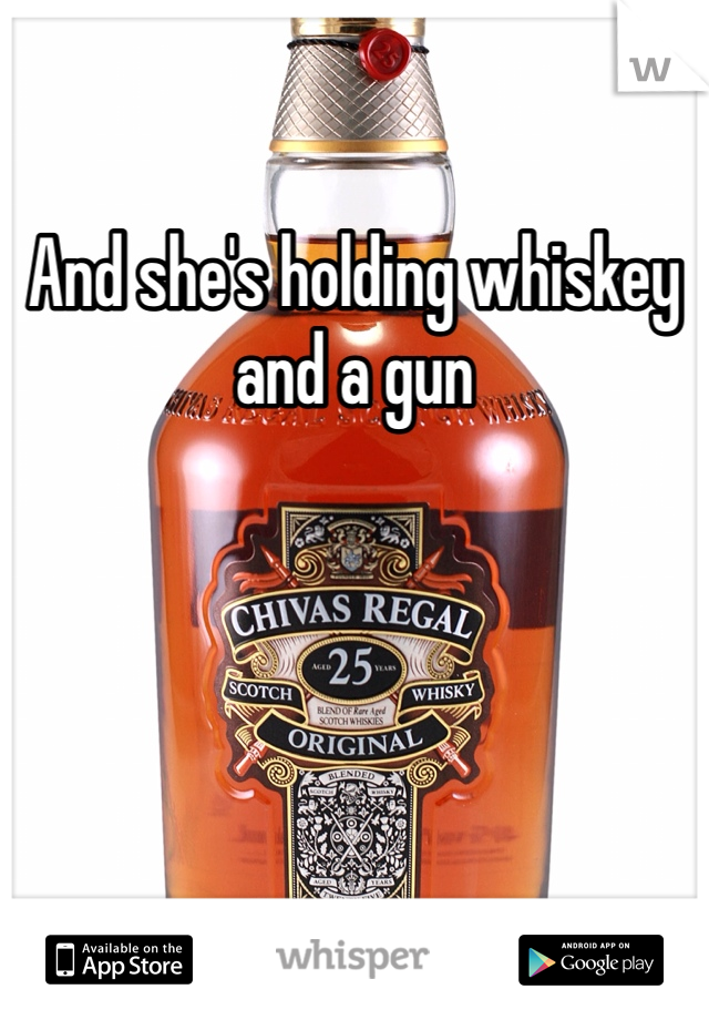 And she's holding whiskey and a gun