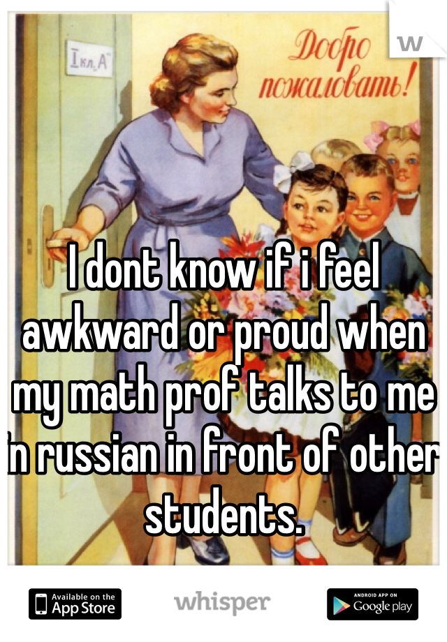I dont know if i feel awkward or proud when my math prof talks to me in russian in front of other students.