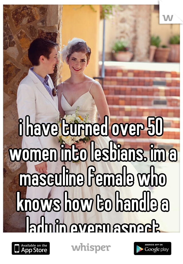 i have turned over 50 women into lesbians. im a masculine female who knows how to handle a lady in every aspect