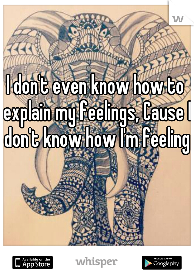 I don't even know how to explain my feelings, Cause I don't know how I'm feeling
