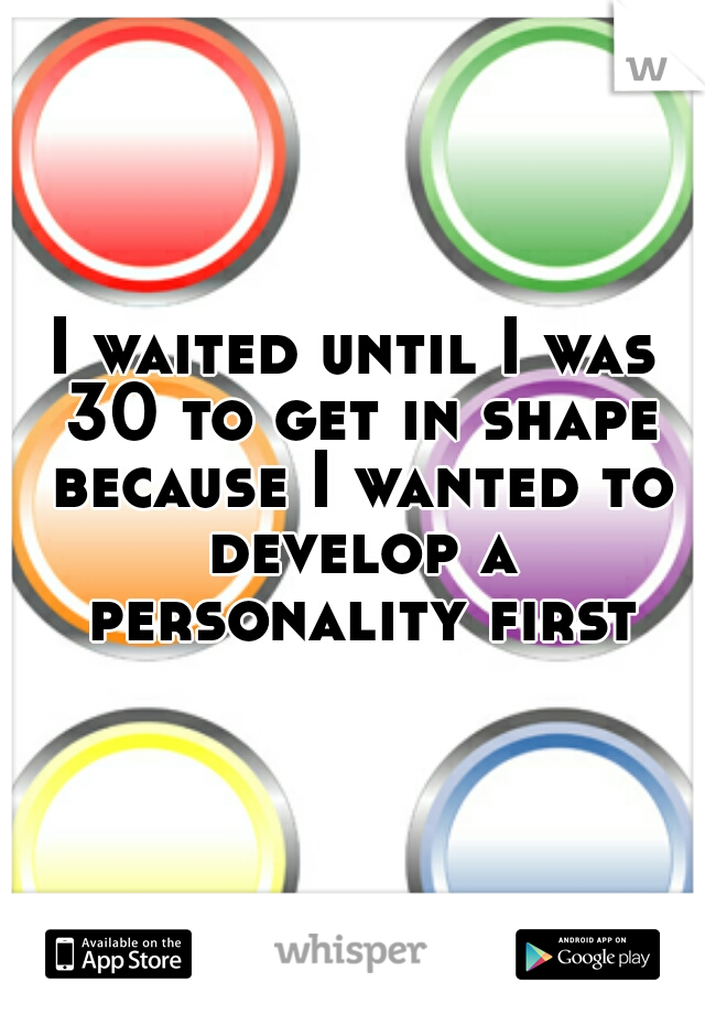 I waited until I was 30 to get in shape because I wanted to develop a personality first.