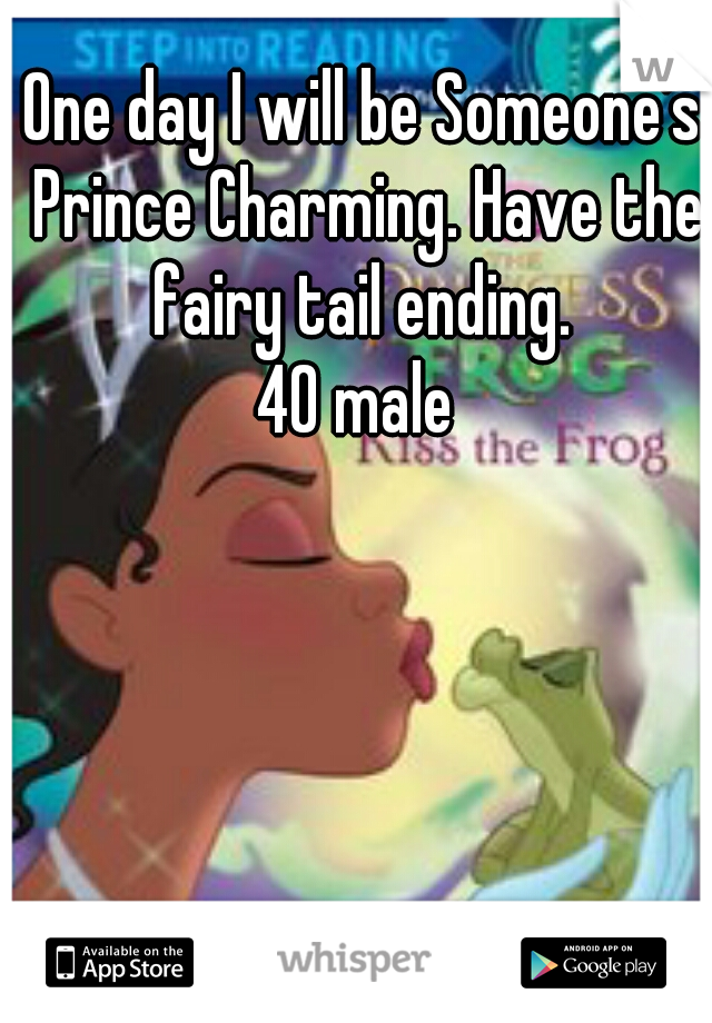 One day I will be Someone's Prince Charming. Have the fairy tail ending.  40 male
