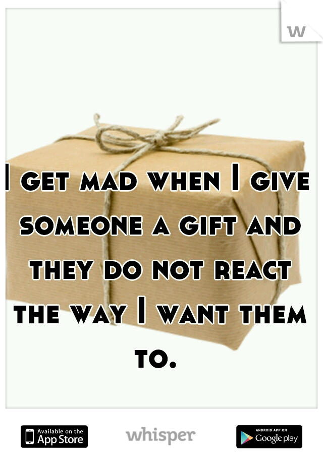 I get mad when I give someone a gift and they do not react the way I want them to.