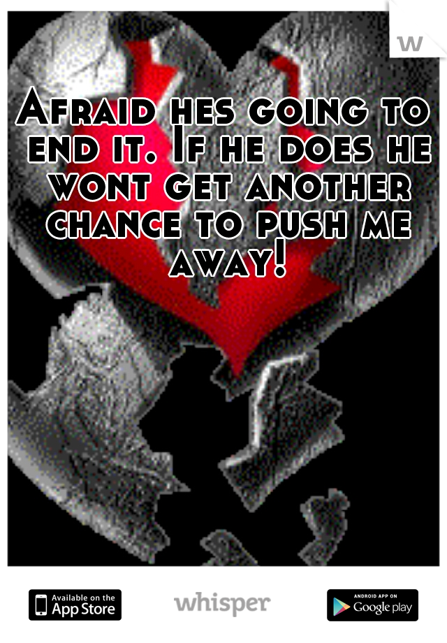 Afraid hes going to end it. If he does he wont get another chance to push me away!