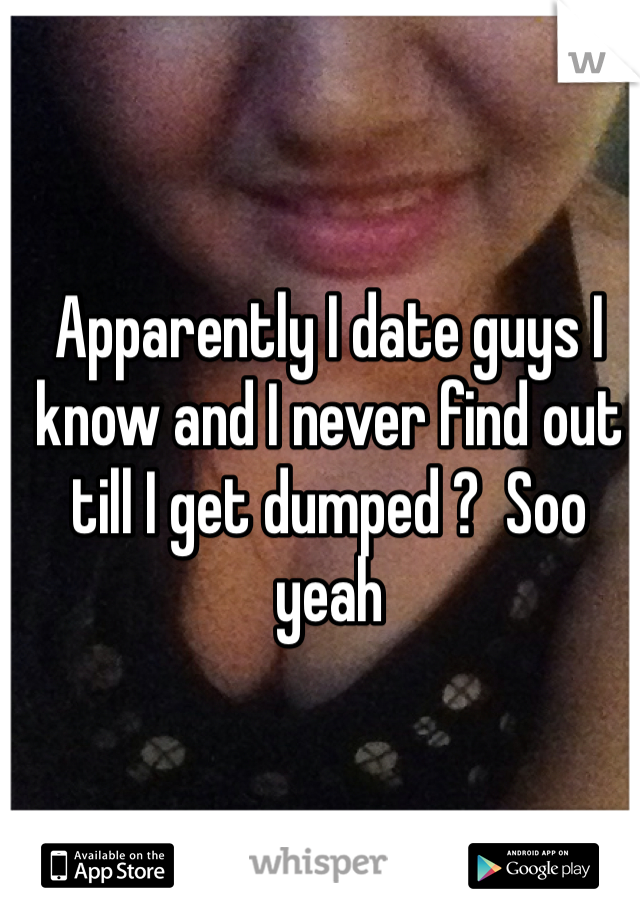 Apparently I date guys I know and I never find out till I get dumped ?  Soo yeah