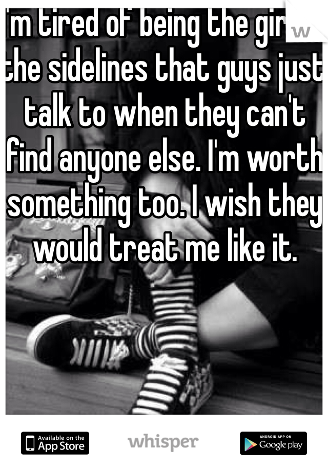 I'm tired of being the girl on the sidelines that guys just talk to when they can't find anyone else. I'm worth something too. I wish they would treat me like it.