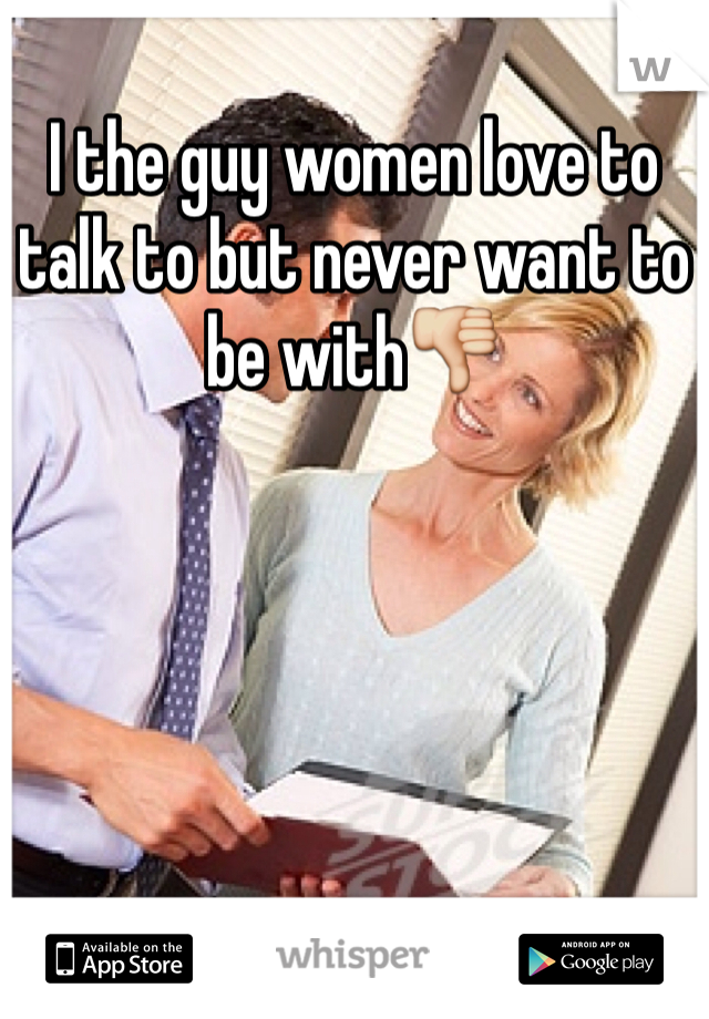 I the guy women love to talk to but never want to be with👎