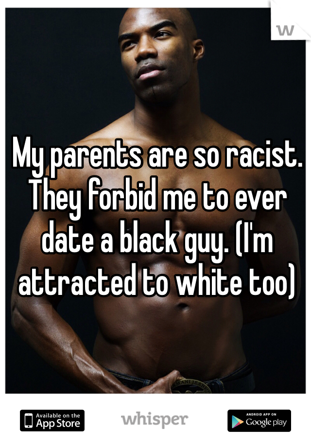 My parents are so racist. They forbid me to ever date a black guy. (I'm attracted to white too)