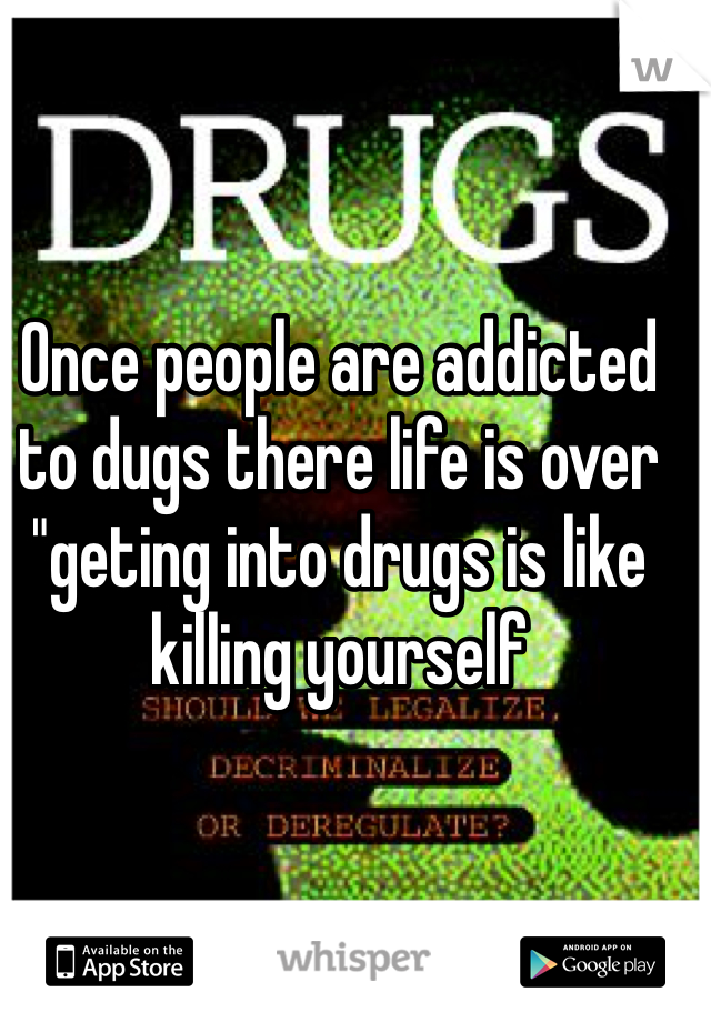 "Once people are addicted to dugs there life is over ""geting into drugs is like killing yourself"