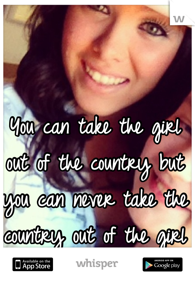 You can take the girl out of the country but you can never take the country out of the girl