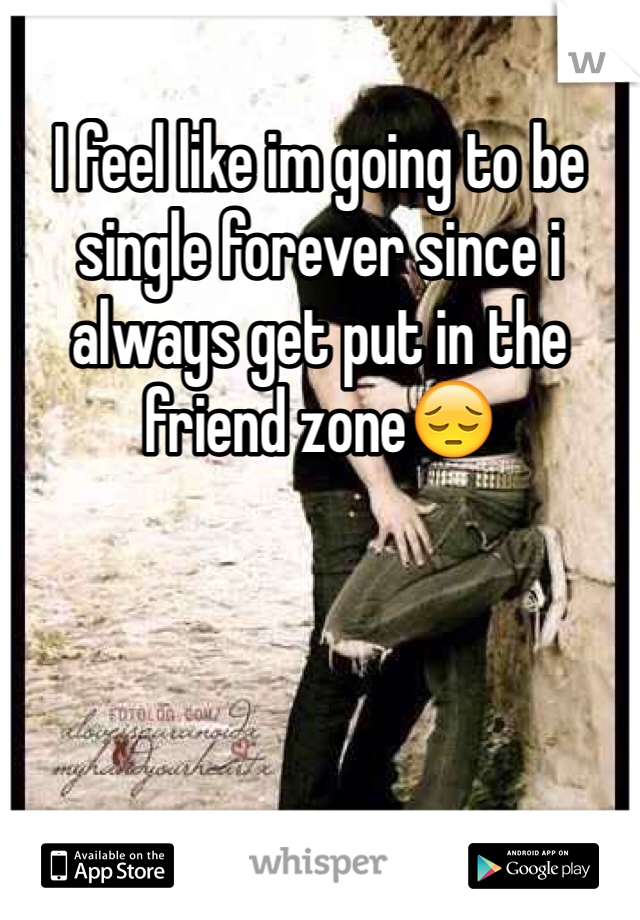 I feel like im going to be single forever since i always get put in the friend zone😔