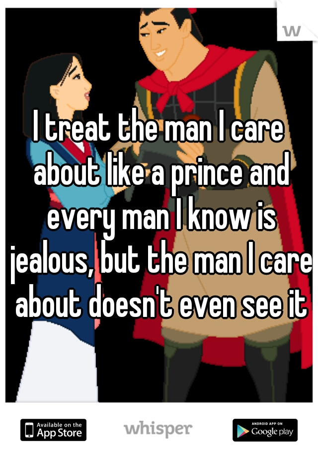 I treat the man I care about like a prince and every man I know is jealous, but the man I care about doesn't even see it