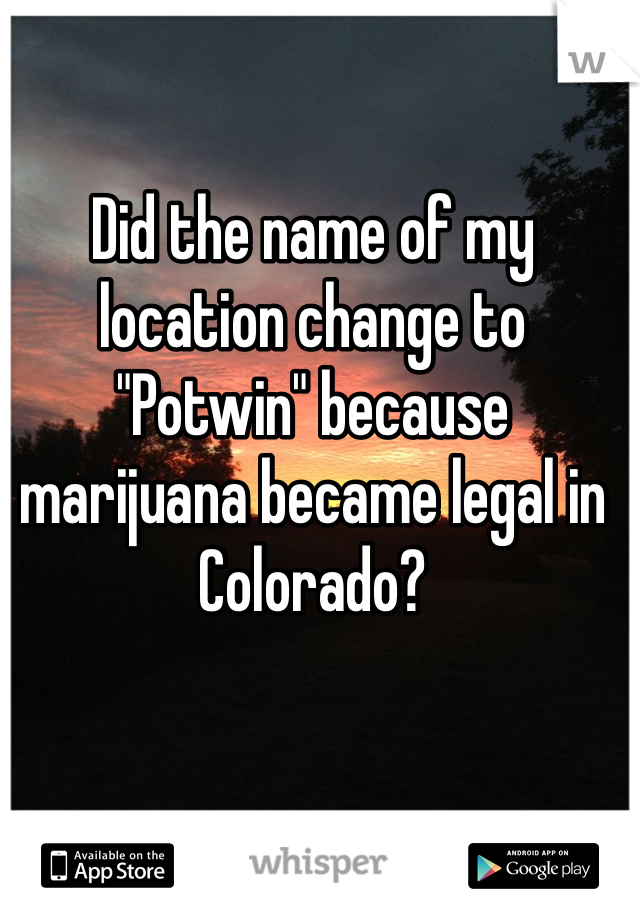 "Did the name of my location change to ""Potwin"" because marijuana became legal in Colorado?"