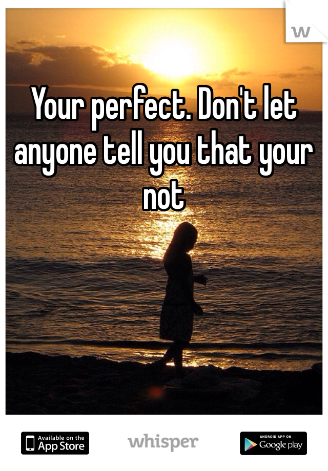 Your perfect. Don't let anyone tell you that your not