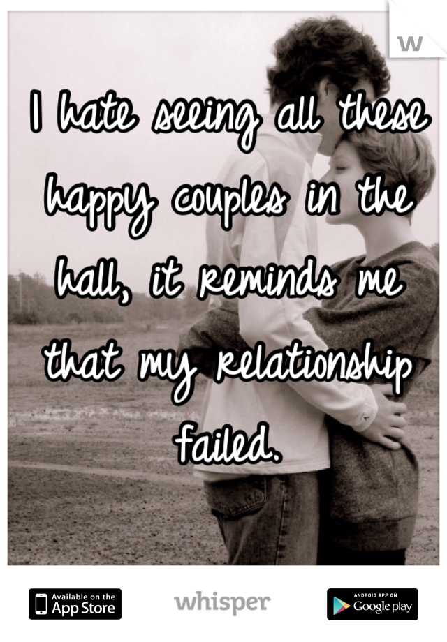 I hate seeing all these happy couples in the hall, it reminds me that my relationship failed.