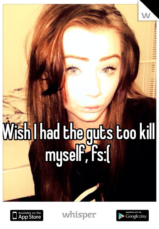 Wish I had the guts too kill myself, fs:(