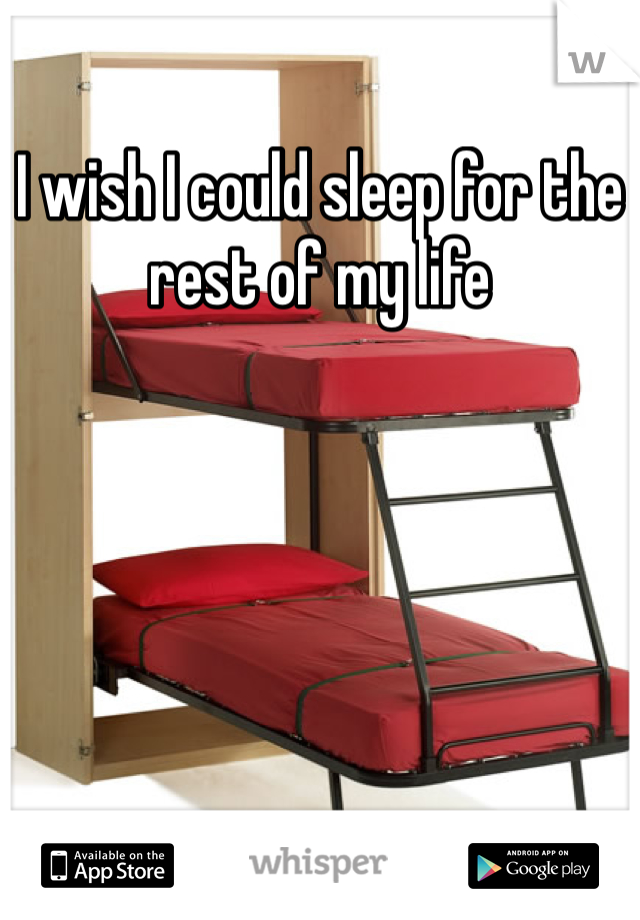 I wish I could sleep for the rest of my life