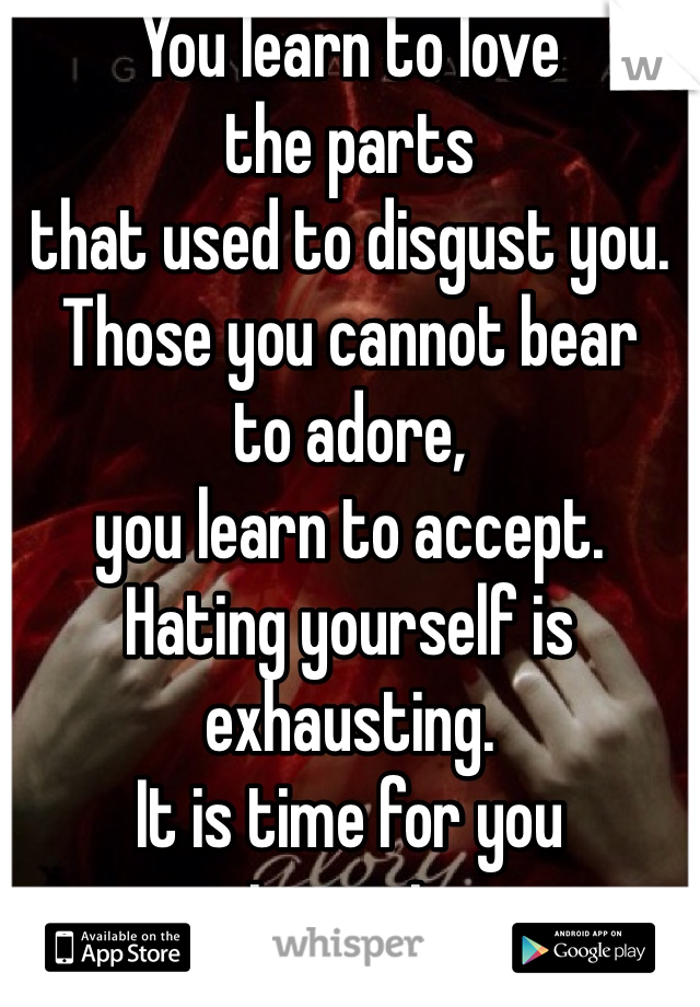 You learn to lovethe partsthat used to disgust you.Those you cannot bearto adore,you learn to accept.Hating yourself isexhausting.It is time for youto rest.