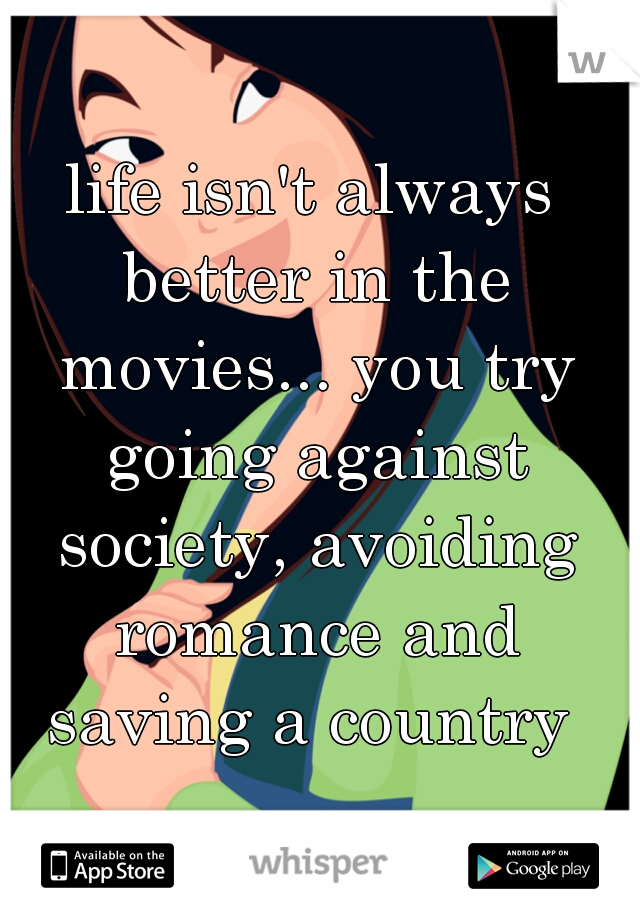 life isn't always better in the movies... you try going against society, avoiding romance and saving a country