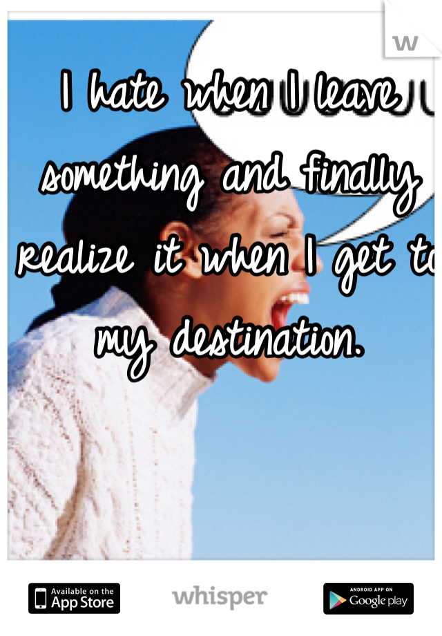 I hate when I leave something and finally realize it when I get to my destination.