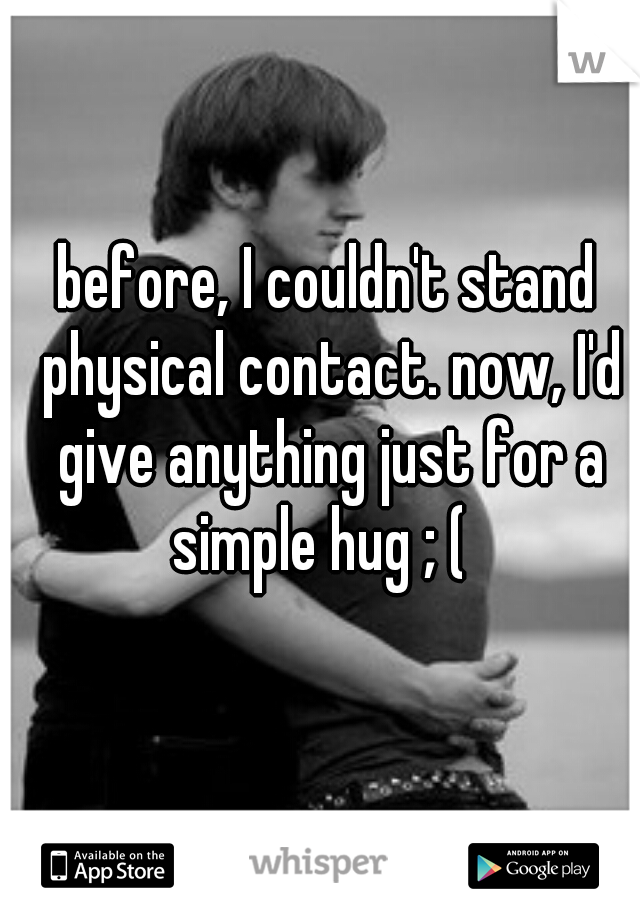before, I couldn't stand physical contact. now, I'd give anything just for a simple hug ; (