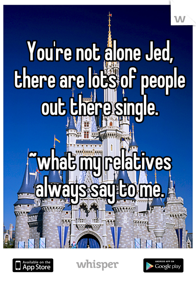 You're not alone Jed, there are lots of people out there single.  ~what my relatives always say to me.