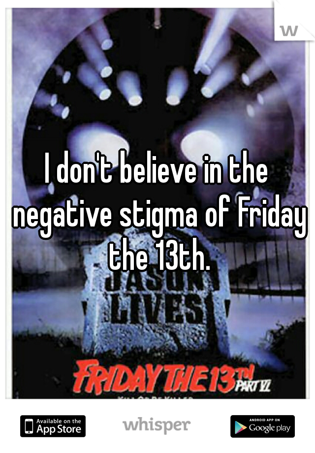 I don't believe in the negative stigma of Friday the 13th.