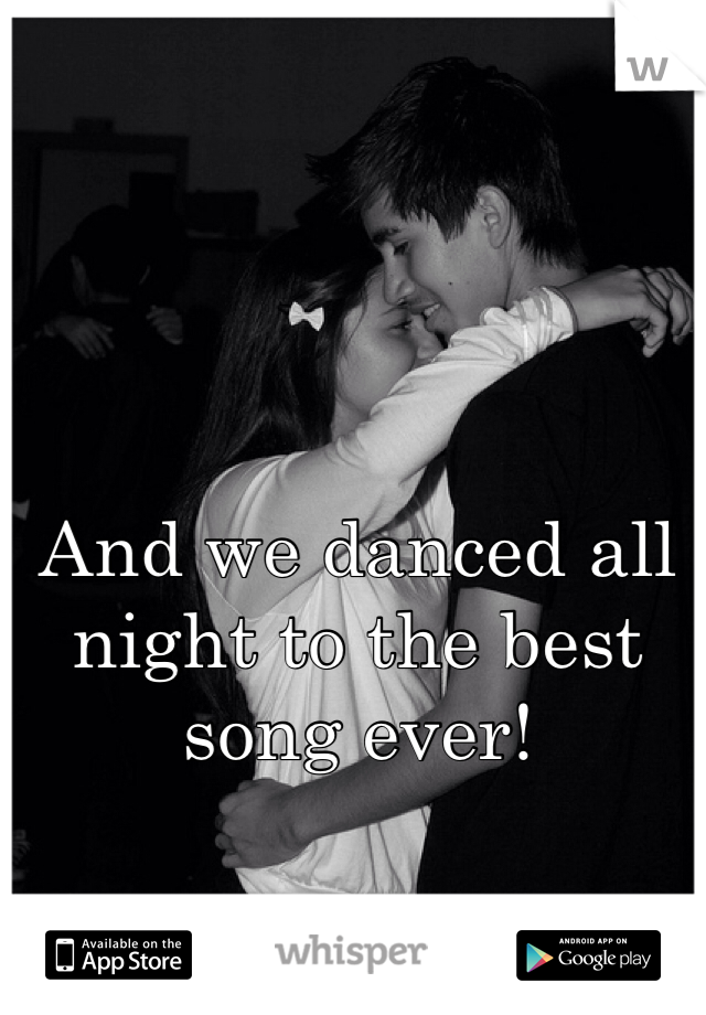 And we danced all night to the best song ever!