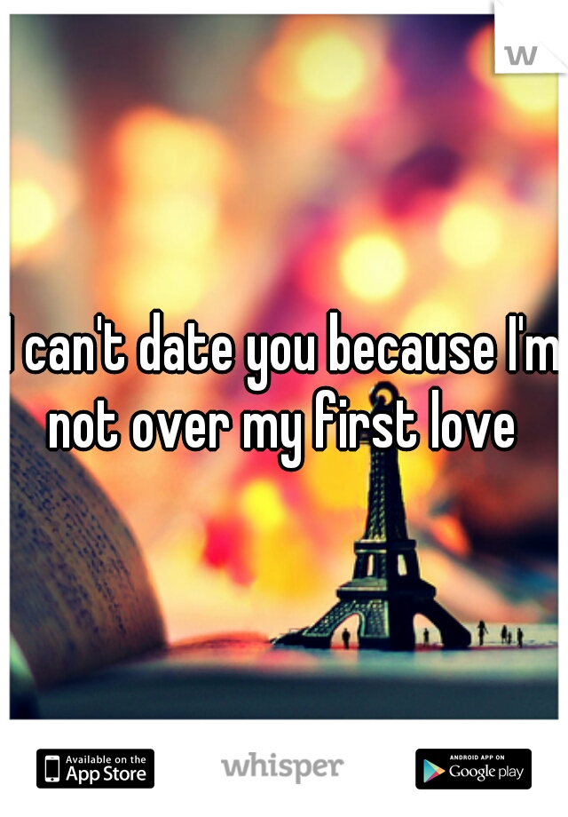 I can't date you because I'm not over my first love