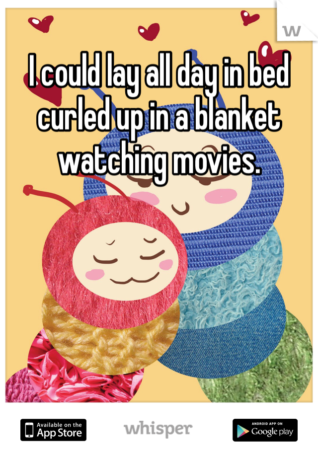I could lay all day in bed curled up in a blanket watching movies.