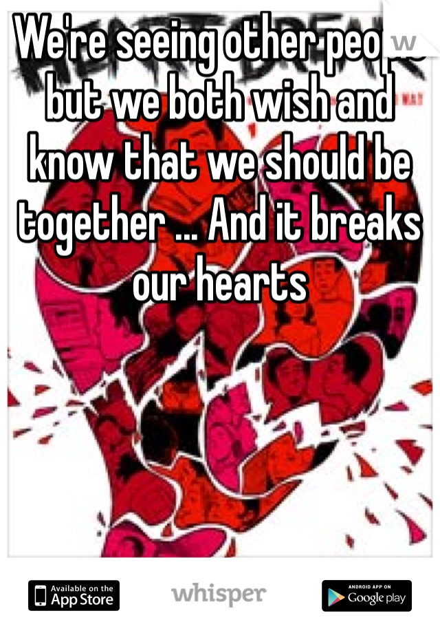 We're seeing other people but we both wish and know that we should be together ... And it breaks our hearts
