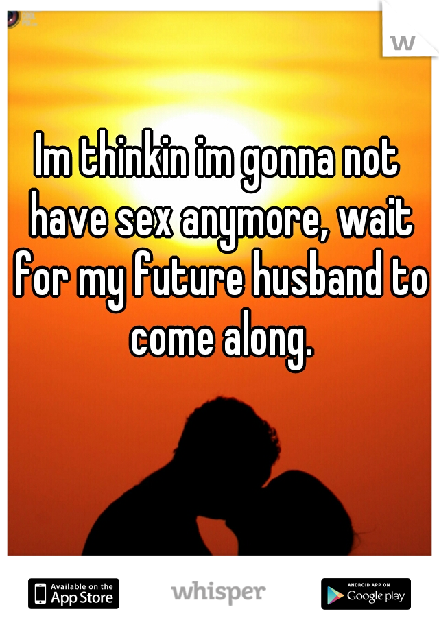 Im thinkin im gonna not have sex anymore, wait for my future husband to come along.
