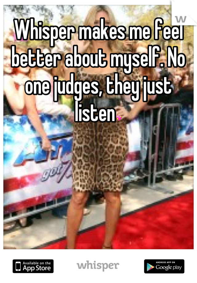 Whisper makes me feel better about myself. No one judges, they just listen💖